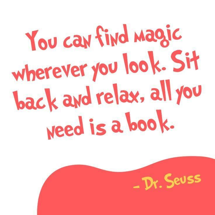 Seuss quote: You can find magic wherever you look. Sit back and relax, all you need is a book.